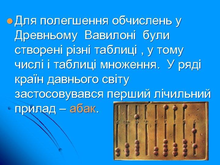 l Для полегшення обчислень у Древньому Вавилоні були створені різні таблиці , у тому