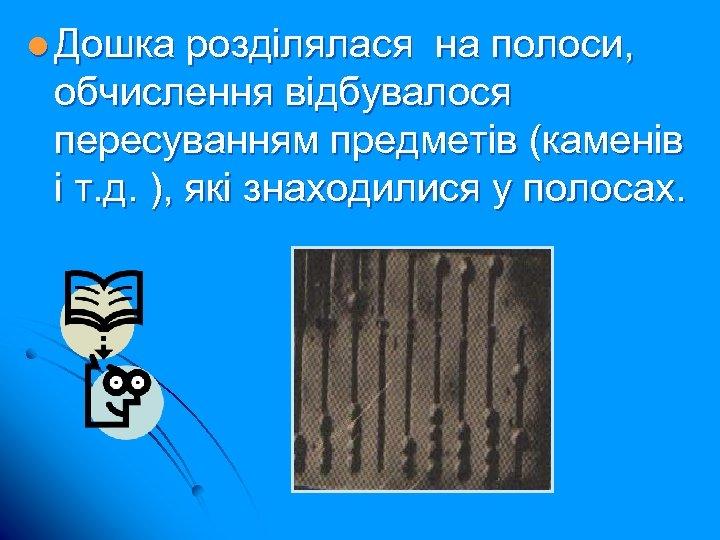 l Дошка розділялася на полоси, обчислення відбувалося пересуванням предметів (каменів і т. д. ),