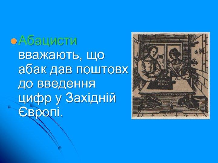 l Абацисти вважають, що абак дав поштовх до введення цифр у Західній Європі.