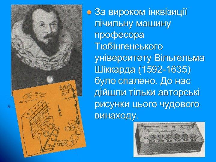 l За вироком інквізиції лічильну машину професора Тюбінгенського університету Вільгельма Шіккарда (1592 -1635) було