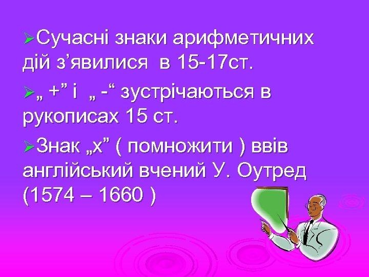 """ØСучасні знаки арифметичних дій з'явилися в 15 -17 ст. Ø"""" +"""" і """" -"""""""