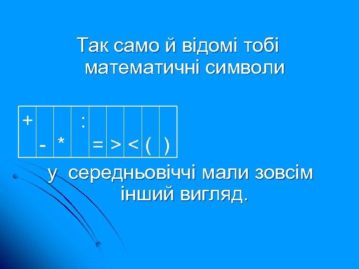 Так само й відомі тобі математичні символи + : - * =><( ) у
