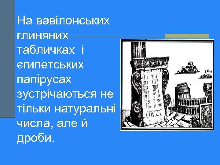 На вавілонських глиняних табличках і єгипетських папірусах зустрічаються не тільки натуральні числа, але й