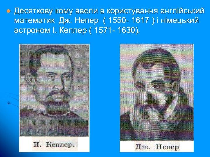 l Десяткову кому ввели в користування англійський математик Дж. Непер ( 1550 - 1617