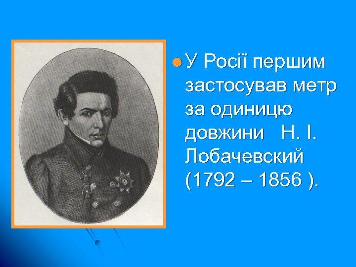 l. У Росії першим застосував метр за одиницю довжини Н. І. Лобачевский (1792 –