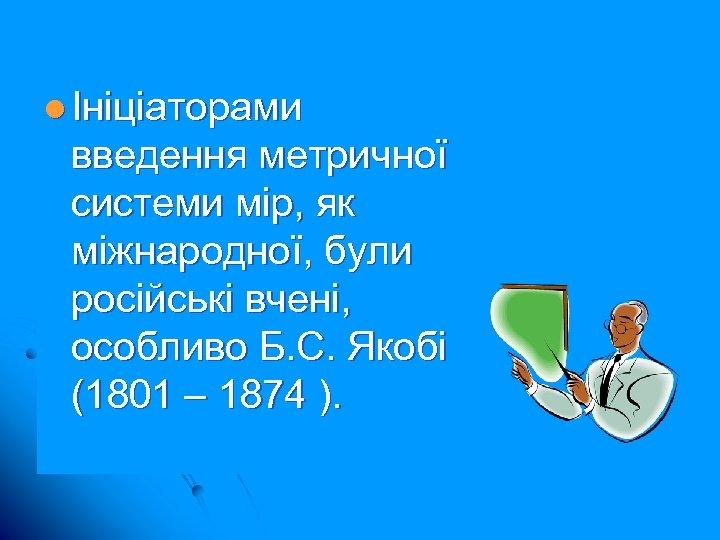 l Ініціаторами введення метричної системи мір, як міжнародної, були російські вчені, особливо Б. С.
