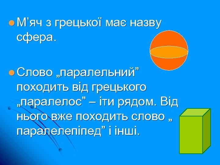 """l М'яч з грецької має назву сфера. l Слово """"паралельний"""" походить від грецького """"паралелос"""""""