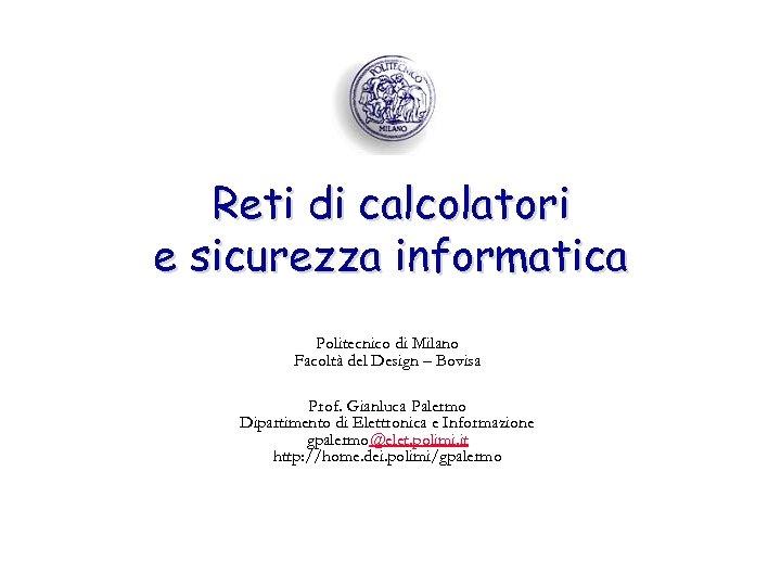 Reti di calcolatori e sicurezza informatica Politecnico di Milano Facoltà del Design – Bovisa