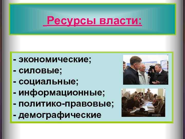 Ресурсы власти: - экономические; - силовые; - социальные; - информационные; - политико-правовые; - демографические