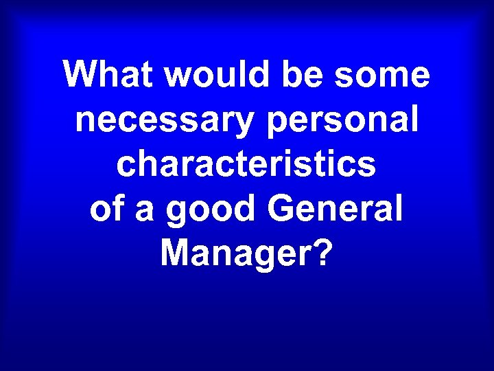 What would be some necessary personal characteristics of a good General Manager?