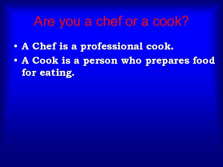 Are you a chef or a cook? • A Chef is a professional cook.