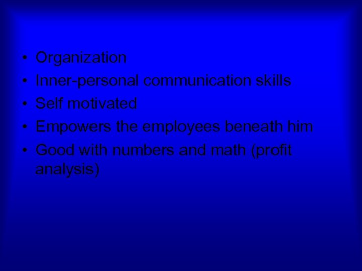 • • • Organization Inner-personal communication skills Self motivated Empowers the employees beneath