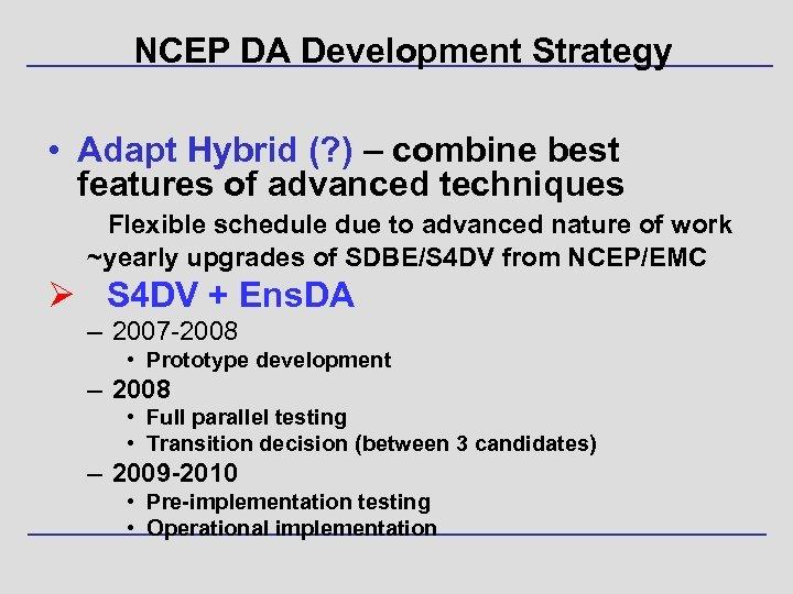 NCEP DA Development Strategy • Adapt Hybrid (? ) – combine best features of