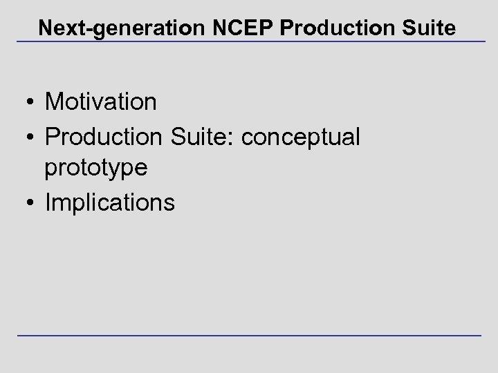 Next-generation NCEP Production Suite • Motivation • Production Suite: conceptual prototype • Implications