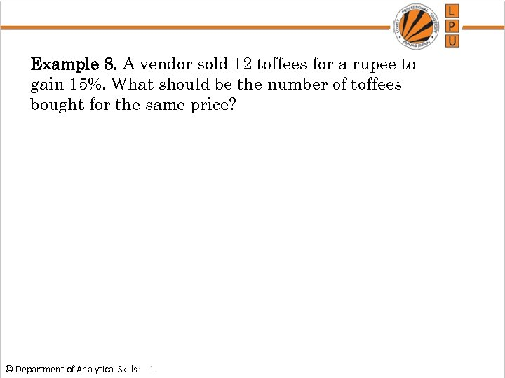 Example 8. A vendor sold 12 toffees for a rupee to gain 15%. What