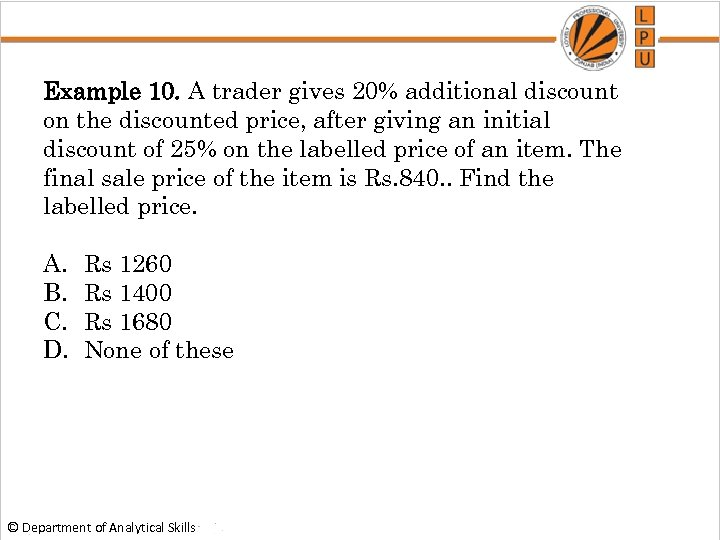 Example 10. A trader gives 20% additional discount on the discounted price, after giving