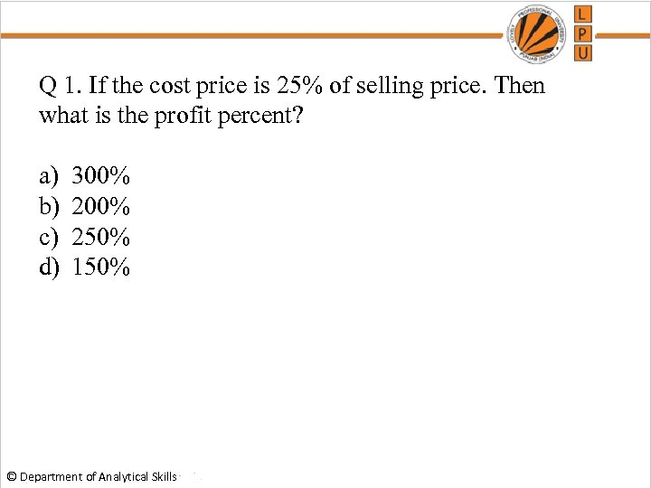 Q 1. If the cost price is 25% of selling price. Then what is