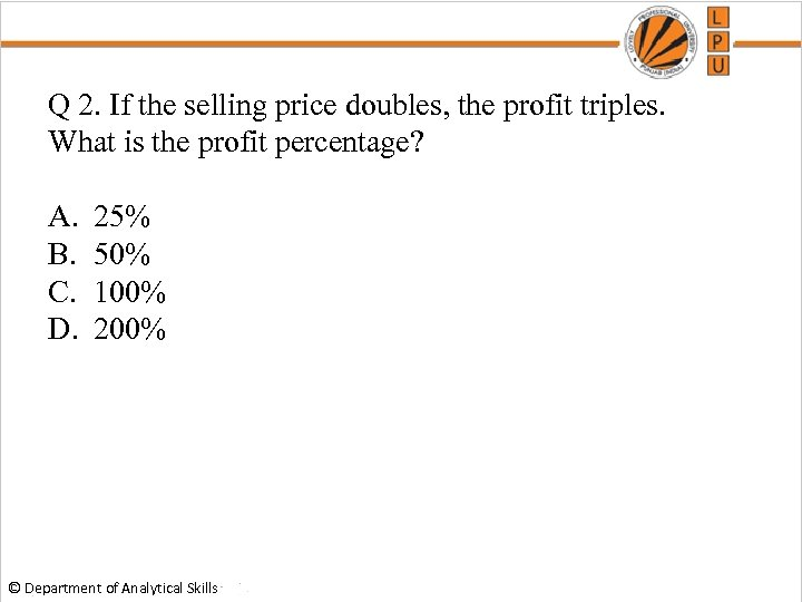 Q 2. If the selling price doubles, the profit triples. What is the profit