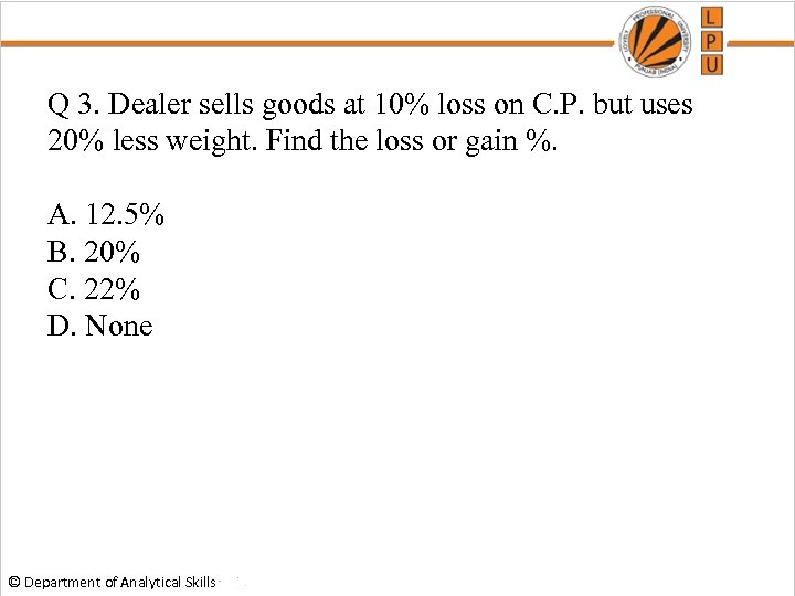 Q 3. Dealer sells goods at 10% loss on C. P. but uses 20%
