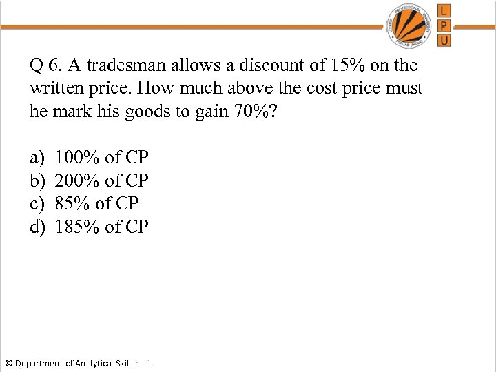 Q 6. A tradesman allows a discount of 15% on the written price. How