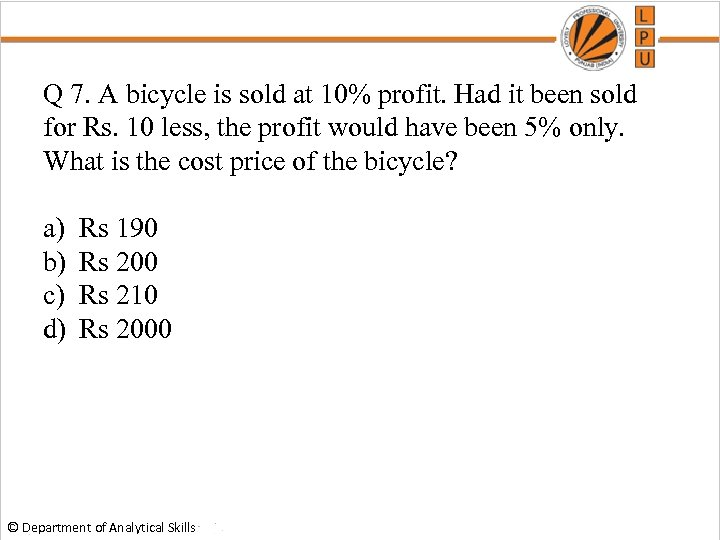 Q 7. A bicycle is sold at 10% profit. Had it been sold for