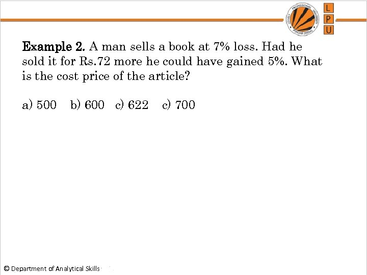 Example 2. A man sells a book at 7% loss. Had he sold it