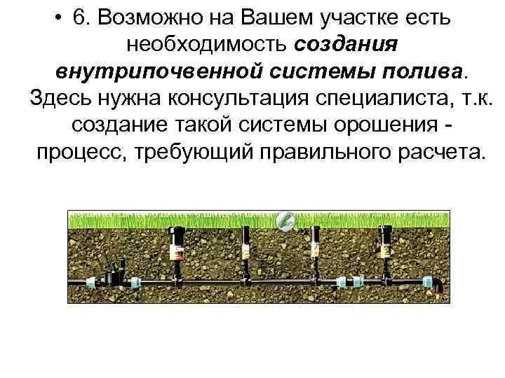 • 6. Возможно на Вашем участке есть необходимость создания внутрипочвенной системы полива. Здесь