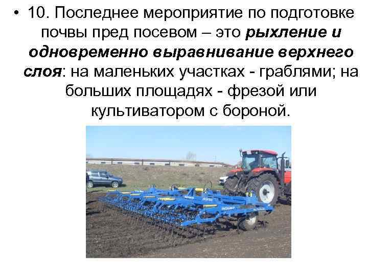 • 10. Последнее мероприятие по подготовке почвы пред посевом – это рыхление и