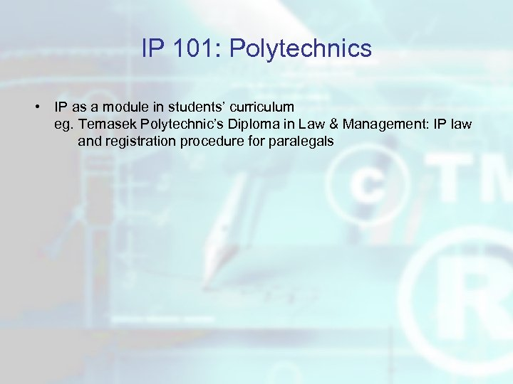 IP 101: Polytechnics • IP as a module in students' curriculum eg. Temasek Polytechnic's