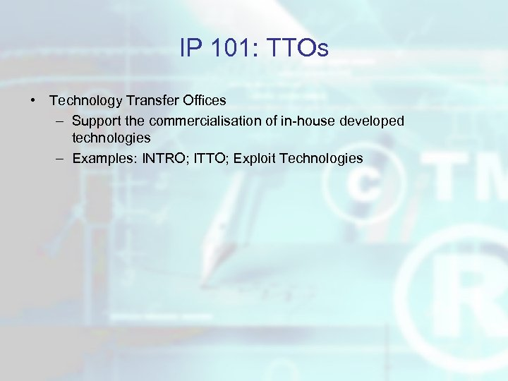 IP 101: TTOs • Technology Transfer Offices – Support the commercialisation of in-house developed
