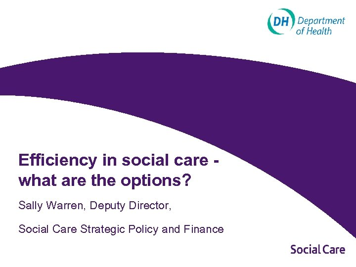 Efficiency in social care what are the options? Sally Warren, Deputy Director, Social Care
