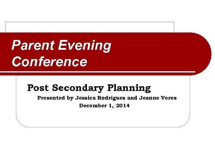 Parent Evening Conference Post Secondary Planning Presented by Jessica Rodrigues and Jeanne Veres December