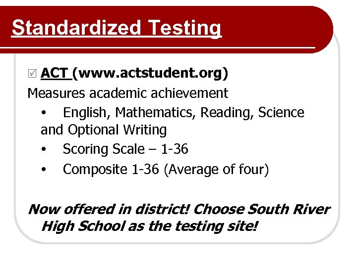 Standardized Testing R ACT (www. actstudent. org) Measures academic achievement English, Mathematics, Reading, Science
