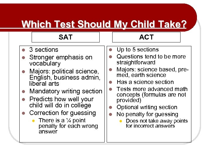 Which Test Should My Child Take? SAT l l l 3 sections Stronger emphasis