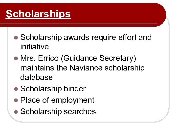 Scholarships l Scholarship awards require effort and initiative l Mrs. Errico (Guidance Secretary) maintains
