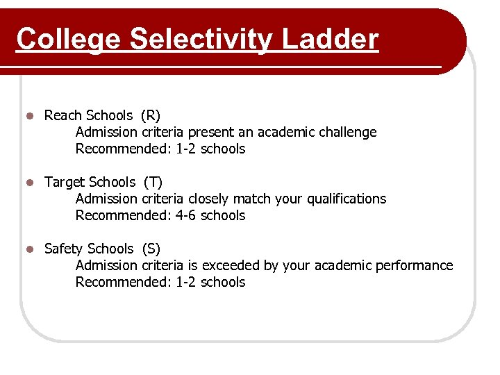 College Selectivity Ladder l Reach Schools (R) Admission criteria present an academic challenge Recommended: