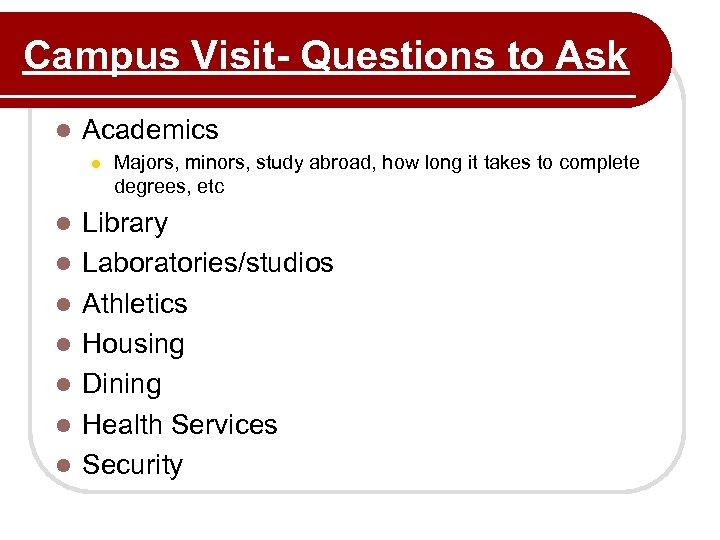 Campus Visit- Questions to Ask l Academics l l l l Majors, minors, study