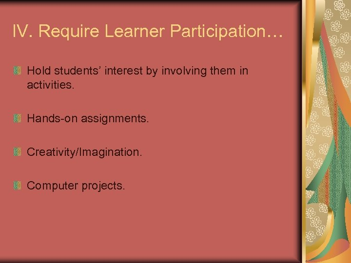 IV. Require Learner Participation… Hold students' interest by involving them in activities. Hands-on assignments.