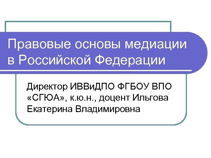 Правовые основы медиации в Российской Федерации Директор ИВВи. ДПО ФГБОУ ВПО «СГЮА» , к.