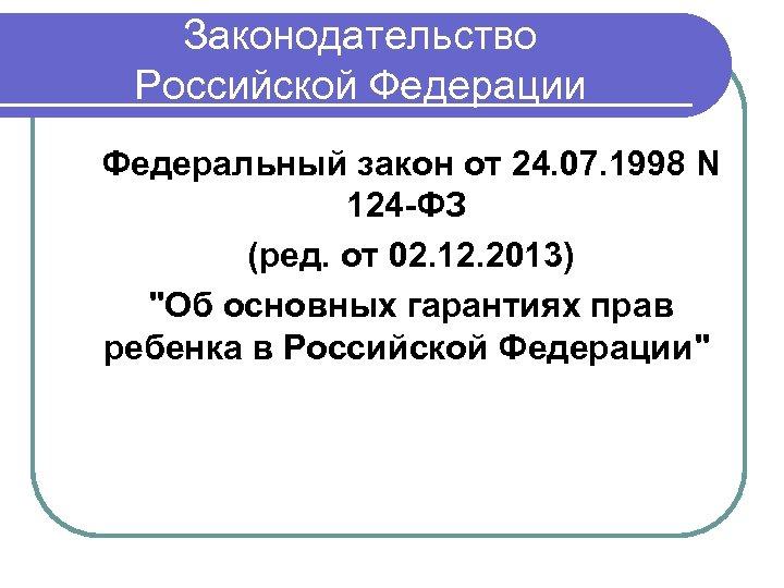 Законодательство Российской Федерации Федеральный закон от 24. 07. 1998 N 124 -ФЗ (ред. от