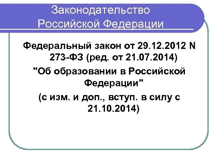 Законодательство Российской Федерации Федеральный закон от 29. 12. 2012 N 273 -ФЗ (ред. от