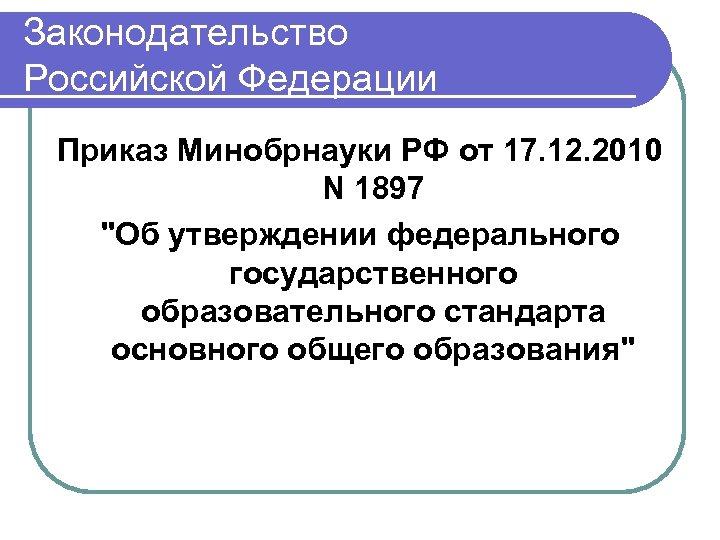 Законодательство Российской Федерации Приказ Минобрнауки РФ от 17. 12. 2010 N 1897