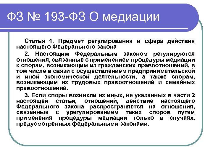 ФЗ № 193 -ФЗ О медиации Статья 1. Предмет регулирования и сфера действия настоящего