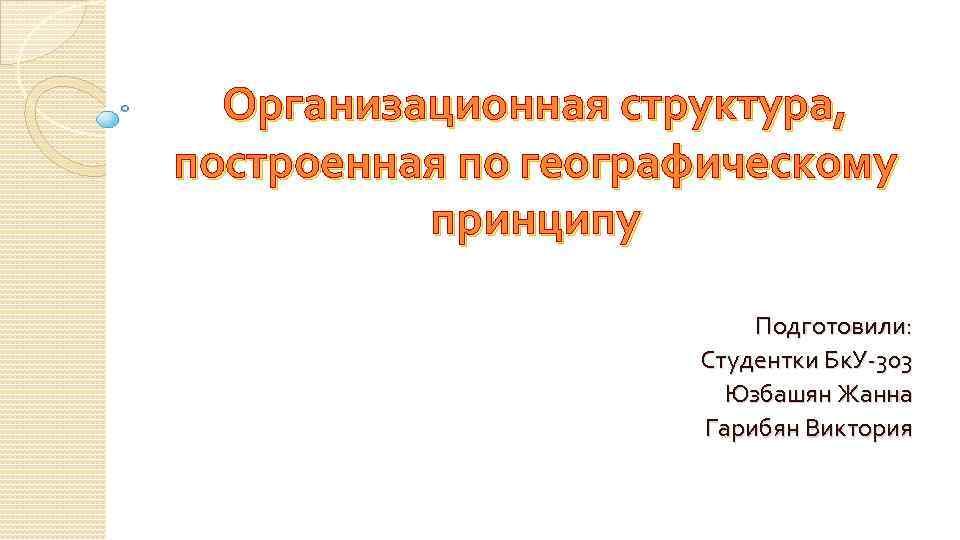 Организационная структура, построенная по географическому принципу Подготовили: Студентки Бк. У-303 Юзбашян Жанна Гарибян Виктория