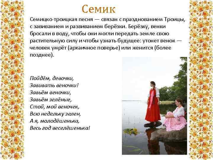 Семик Семицко-троицкая песня — связан с празднованием Троицы, с завиванием и развиванием берёзки. Берёзку,