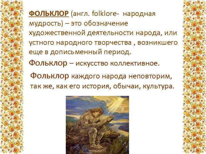 ФОЛЬКЛОР (англ. folklore- народная мудрость) – это обозначение художественной деятельности народа, или устного народного
