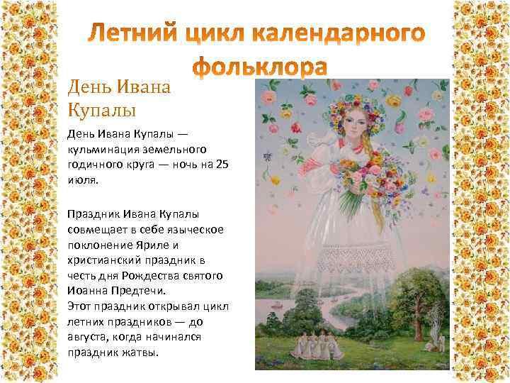 День Ивана Купалы — кульминация земельного годичного круга — ночь на 25 июля. Праздник