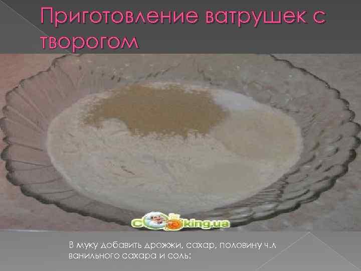 Приготовление ватрушек с творогом В муку добавить дрожжи, сахар, половину ч. л ванильного сахара