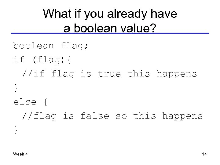 What if you already have a boolean value? boolean flag; if (flag){ //if flag
