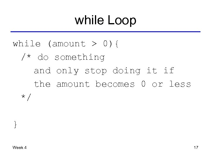 while Loop while (amount > 0){ /* do something and only stop doing it